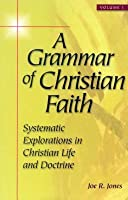 Grammar of Christian Faith: Systematic Explorations in Christian Life and Doctrine