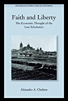 Faith and Liberty: The Economic Thought of the Late Scholastics (Revised)