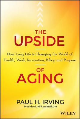 Upside of Aging: How Long Life Is Changing the World of Health, Work, Innovation, Policy and Purpose