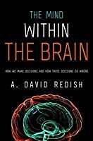 Mind Within the Brain: How We Make Decisions and How Those Decisions Go Wrong