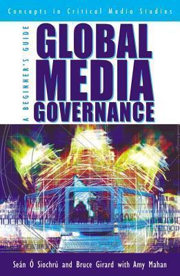 Global Media Governance: A Beginners Guide  by  Bruce Girard