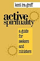Active Spirituality: A Guide for Seekers and Ministers