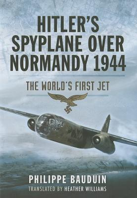 Hitler S Spyplane Over Normandy 1944: The World S First Jet