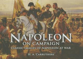 Napoleon on Campaign Classic Images of Napoleon at War