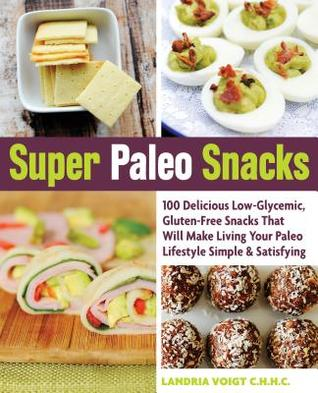 Super Paleo Snacks: 100 Delicious Low-Glycemic, Gluten-Free Snacks That Will Make Living Your Paleo Lifestyle Simple  Satisfying