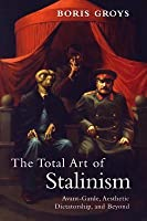 Total Art of Stalinism: Avant-Garde, Aesthetic Dictatorship, and Beyond