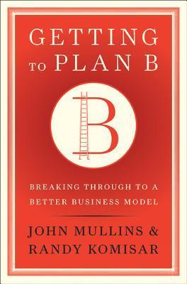 Getting to Plan B by John W. Mullins