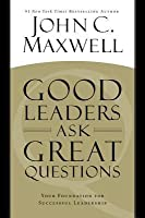 Good Leaders Ask Great Questions: Your Foundation for Successful Leadership