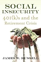 Social Insecurity 401(k)S and the Retirement Crisis