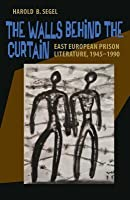 The Walls Behind the Curtain: East European Prison Literature, 1945 1990