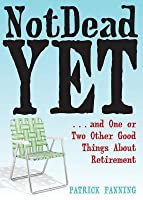 Not Dead Yet: And One or Two Other Good Things about Retirement