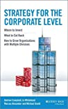 Strategy for the Corporate Level: Where to Invest, What to Cut Back and How to Grow Organisations with Multiple Divisions (Revised)
