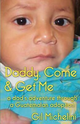 Daddy, Come & Get Me: a Dad's Adventure Through a Guatemalan Adoption