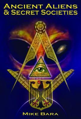 Ancient Aliens and Secret Societies by Mike Bara