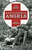 Battlefield angels : saving lives under enemy fire from Valley Forge to Afghanistan
