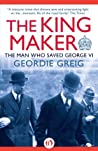 The King Maker: The Man Who Saved George VI