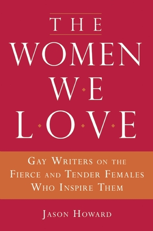 The Women We Love: Gay Writers on the Fierce and Tender Females Who Inspire Them