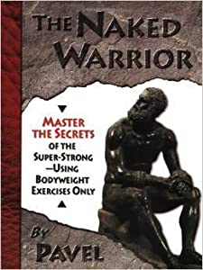 The Naked Warrior: Master the Secrets of the Super-Strong - Using Bodyweight Exercises Only