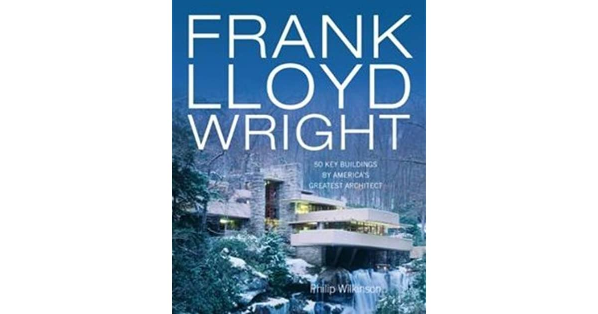 Frank Lloyd Wright 50 Key Buildings By Americas Greatest Architect