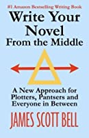 Write Your Novel From The Middle: A New Approach for Plotters, Pantsers and Everyone in Between