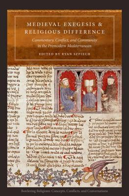 Medieval Exegesis and Religious Difference  Commentary, Conflict, and Community in the Premodern Mediterranean