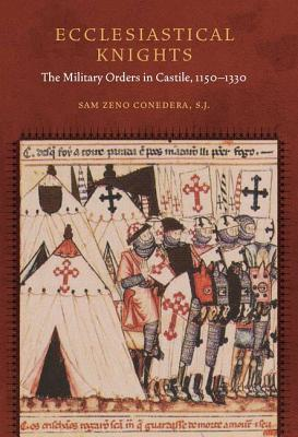 Ecclesiastical Knights The Military Orders in Castile, 1150-1330