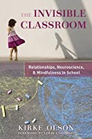 The Invisible Classroom: Relationships, Neuroscience  Mindfulness in School