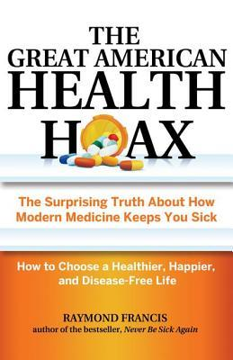 The Great American Health Hoax: The Surprising Truth About How Modern Medicine Keeps You Sick—How to Choose a Healthier, Happier, and Disease-Free Life