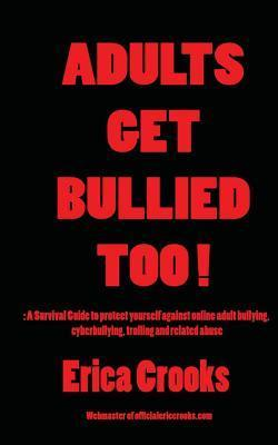Adults Get Bullied Too !: : A Survival Guide to Protect Yourself Against Online Adult Bullying, Cyberbullying, Trolling and Related Abuse  by  Erica Crooks
