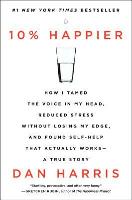 10% Happier: How I Tamed the Voice in My Head, Reduced Stress Without Losing My Edge, and Found Self-Help That Actually Works – A True Story