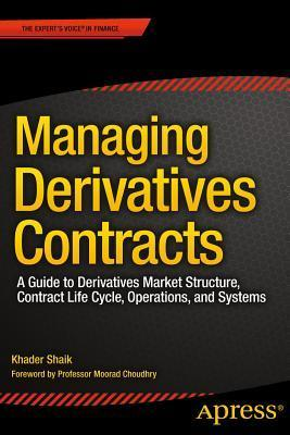 Managing Derivatives Contracts A Guide to Derivatives Market Structure, Contract Life Cycle, Operations, and Systems