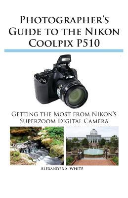 Photographer Guide to the Nikon Coolpix P510 Getting the Most From Nikon's Superzoom Digital Camera