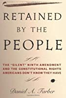 """Retained by the People: The """"Silent"""" Ninth Amendment and the Constitutional Rights Americans Don't Know They Have"""