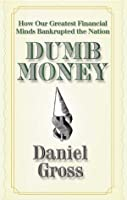 Dumb Money: How Our Greatest Financial Minds Bankrupted the Nation