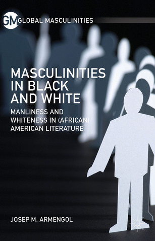 Masculinities in Black and White Manliness and Whiteness in (African) American Literature