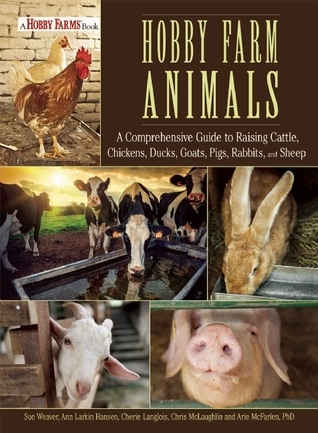 Hobby Farm Animals A Comprehensive Guide to Raising Chickens, Ducks, Rabbits, Goats, Pigs, Sheep, and Cattle