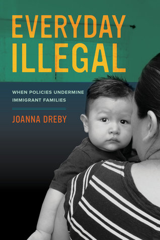 Everyday illegal : when policies undermine immigrant families / Joanna Dreby