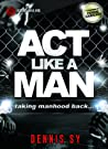 Act like a Man: Taking Manhood Back