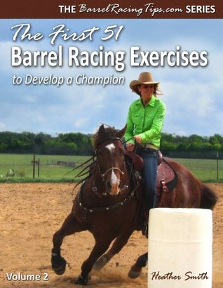 The First 51 Barrel Racing Exercises to Develop a Champion by Heather A. Smith