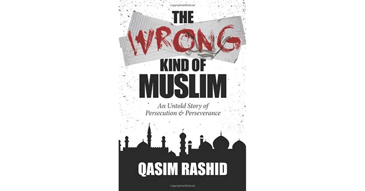 Ebook The Wrong Kind Of Muslim An Untold Story Of Persecution Perseverance By Qasim Rashid