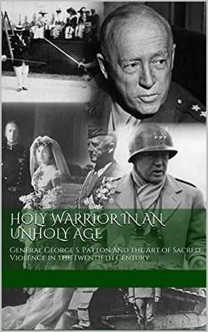Holy Warrior in an Unholy Age: General George S. Patton and the Art of Sacred Violence in the Twentieth Century