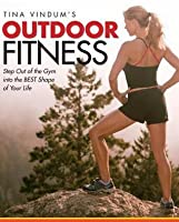 Tina Vindum's Outdoor Fitness: Step Out of the Gym and Into the Best Shape of Your Life