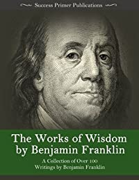The Works of Wisdom By Benjamin Franklin: A Collection of Over 100 Writings by Benjamin Franklin - Autobiography, Memoirs, The Way to Wealth, Letters, Virtues, and More