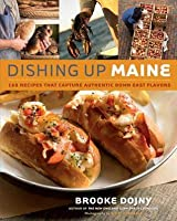 Dishing Up(r) Maine: 165 Recipes That Capture Authentic Down East Flavors