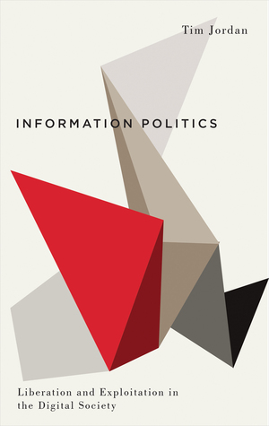 Information Politics: Liberation and Exploitation in the Digital Society: Liberation and Exploitation in the Digital Society
