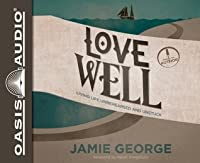 Love Well (Library Edition): Living Life Unrehearsed and Unstuck