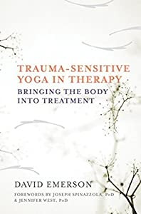 Trauma-Sensitive Yoga in Therapy: Bringing the Body into Treatment