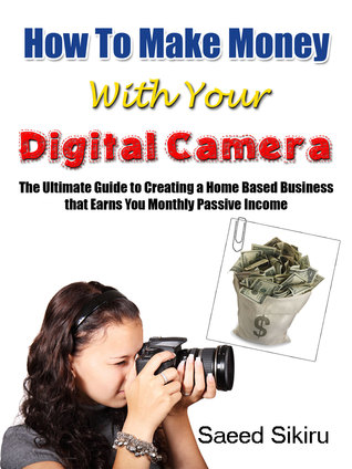 How to Make Money with Your Digital Camera: The Ultimate Guide to Creating a Home Based Business that Earns You Monthly Passive Income