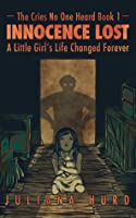 Innocence Lost: A Little Girl's Life Changed Forever (The Cries No One Heard #1)