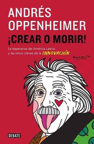 ¡Crear o morir! by Andrés Oppenheimer